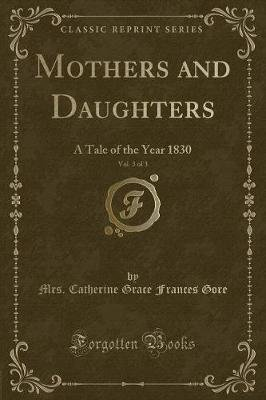 Mothers and Daughters, Vol. 3 of 3 - A Tale of the Year 1830 (Classic Reprint) (Paperback): Mrs (Catherine Grace Frances) Gore