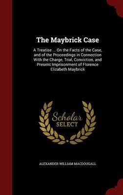 The Maybrick Case - A Treatise ... on the Facts of the Case, and of the Proceedings in Connection with the Charge, Trial,...