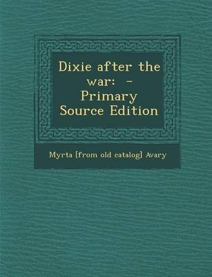 Dixie After the War - - Primary Source Edition (Paperback): Myrta [From Old Catalog] Avary