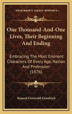 One Thousand-And-One Lives, Their Beginning and Ending - Embracing the Most Eminent Characters of Every Age, Nation and...