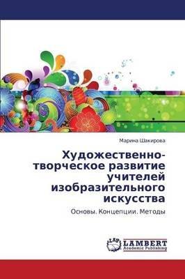 Khudozhestvenno-Tvorcheskoe Razvitie Uchiteley Izobrazitel'nogo Iskusstva (Russian, Paperback): Shakirova Marina