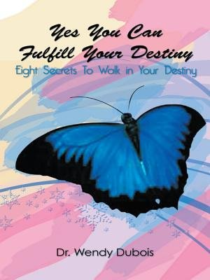 Yes You Can Fulfill Your Destiiny - Eight Secrets to Walk in Your Destiny (Electronic book text): Wendy M. DuBois, Dr. Wendy M....