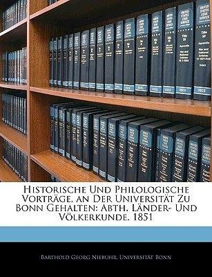 Historische Und Philologische Vortrage, an Der Universitat Zu Bonn Gehalten - Abth. Lander- Und Volkerkunde. 1851, Dritte...