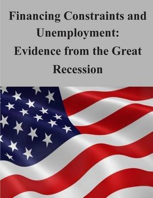 Financing Constraints and Unemployment - Evidence from the Great Recession (Paperback): Federal Reserve Board