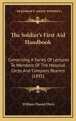The Soldier's First Aid Handbook - Comprising a Series of Lectures to Members of the Hospital Corps and Company Bearers...