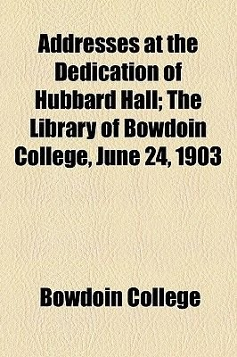 Addresses at the Dedication of Hubbard Hall; The Library of Bowdoin College, June 24, 1903 (Paperback): Bowdoin College
