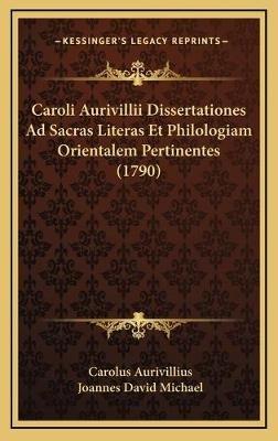 Caroli Aurivillii Dissertationes Ad Sacras Literas Et Philologiam Orientalem Pertinentes (1790) (Latin, Hardcover): Carolus...