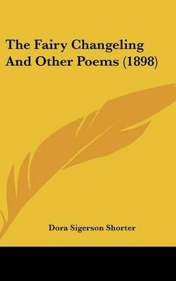 The Fairy Changeling And Other Poems (1898) (Hardcover): Dora Sigerson Shorter