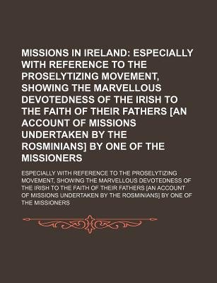 Missions in Ireland; Especially with Reference to the Proselytizing Movement, Showing the Marvellous Devotedness of the Irish...