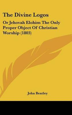 The Divine Logos - Or Jehovah Elohim the Only Proper Object of Christian Worship (1803) (Hardcover): John Bentley