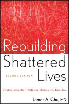 Rebuilding Shattered Lives - Treating Complex PTSD and Dissociative Disorders (Paperback, 2nd Edition): James A. Chu