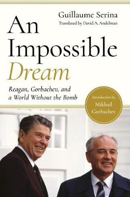 An Impossible Dream - Reagan, Gorbachev, and a World Without the Bomb (Hardcover): Guillaume Serina, David A. Andelman, Mikhail...