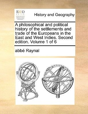 A Philosophical and Political History of the Settlements and Trade of the Europeans in the East and West Indies. Second...