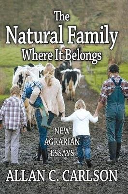 The Natural Family Where it Belongs - New Agrarian Essays (Hardcover): Allan C Carlson