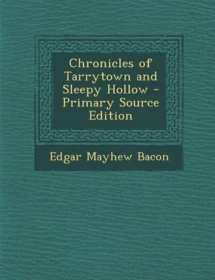 Chronicles of Tarrytown and Sleepy Hollow - Primary Source Edition (Paperback): Edgar Mayhew Bacon
