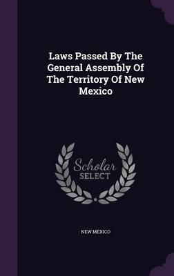 Laws Passed by the General Assembly of the Territory of New Mexico (Hardcover): New Mexico