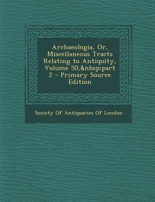 Archaeologia, Or, Miscellaneous Tracts Relating to Antiquity, Volume 50, Part 2 (Paperback): Society of Antiquaries of London