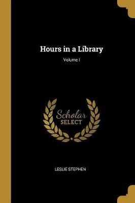Hours in a Library; Volume I (Paperback): Leslie Stephen