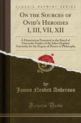 On the Sources of Ovid's Heroides I, III, VII, XII - A Dissertation Presented to the Board of University Studies of the...