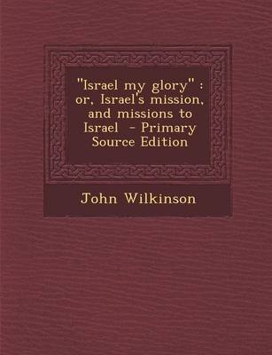 Israel My Glory - Or, Israel's Mission, and Missions to Israel (Paperback): John Wilkinson