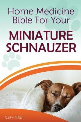 Home Medicine Bible for Your Miniature Schnauzer - The Alternative Health Guide to Keep Your Dog Happy, Healthy and Safe...