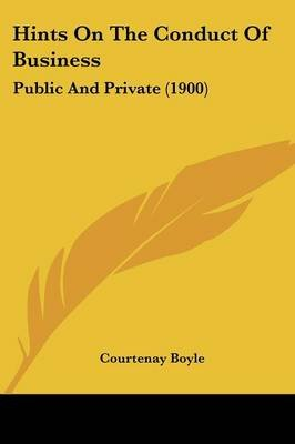 Hints on the Conduct of Business - Public and Private (1900) (Paperback): Courtenay Boyle