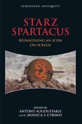 STARZ Spartacus - Reimagining an Icon on Screen (Hardcover): Antony Agoustakis, Monica Cyrino
