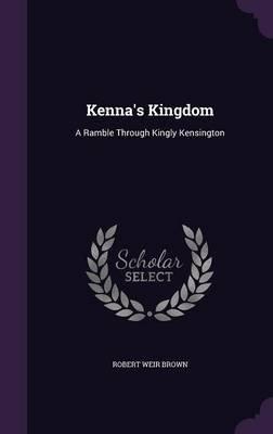 Kenna's Kingdom - A Ramble Through Kingly Kensington (Hardcover): Robert Weir Brown