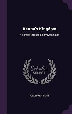 Kenna's Kingdom - A Ramble Through Kingly Kensington (Hardcover): Robert Weir Brown