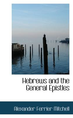 Hebrews and the General Epistles (Paperback): Alexander Ferrier Mitchell