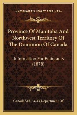 Province of Manitoba and Northwest Territory of the Dominion of Canada - Information for Emigrants (1878) (Paperback):...