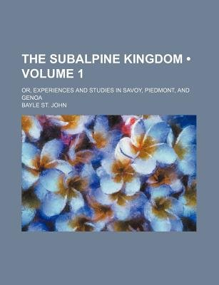 The Subalpine Kingdom (Volume 1); Or, Experiences and Studies in Savoy, Piedmont, and Genoa (Paperback): Bayle St. John