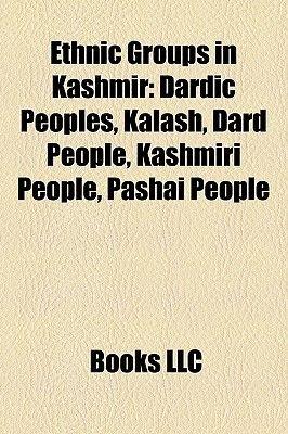 Ethnic Groups in Kashmir: Dardic Peoples, Kalash, Dard People, Kashmiri People, Pashai People (Paperback): LLC Books