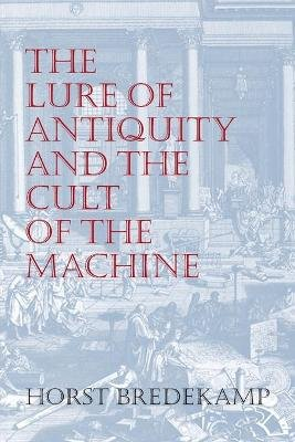 The Lure of Antiquity and the Cult of the Machine - The Kunstkammer and the Evolution of Nature, Art and Technology...