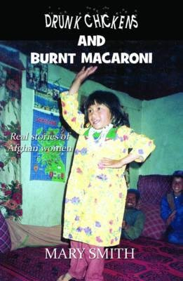 Drunk Chickens and Burnt Macaroni - Real Stories of Afghan Women (Paperback): Mary Smith