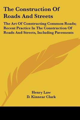 The Construction of Roads and Streets - The Art of Constructing Common Roads; Recent Practice in the Construction of Roads and...