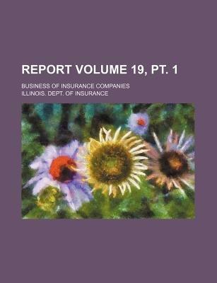 Report Volume 19, PT. 1; Business of Insurance Companies (Paperback): Illinois. Dept. Of Insurance