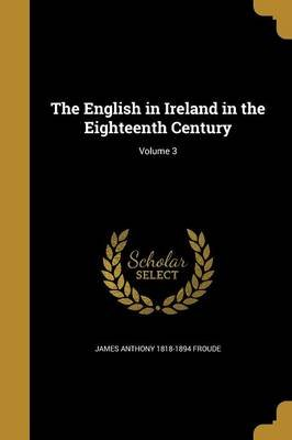 The English in Ireland in the Eighteenth Century; Volume 3 (Paperback): James Anthony 1818-1894 Froude