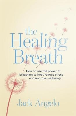 The Healing Breath - How to use the power of breathing to heal, reduce stress and improve wellbeing (Paperback): Jack Angelo