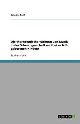 Die Therapeutische Wirkung Von Musik in Der Schwangerschaft Und Bei Zu Fruh Geborenen Kindern (German, Paperback): Susanne Pohl