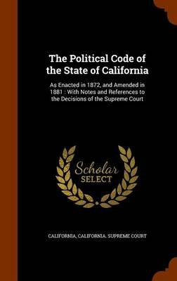 The Political Code of the State of California - As Enacted in 1872, and Amended in 1881: With Notes and References to the...
