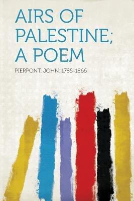 Airs of Palestine; A Poem (Paperback): Pierpont John 1785-1866