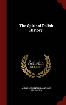The Spirit of Polish History; (Hardcover): Antoni Cho?oniewski, Jane Mme Arctowska