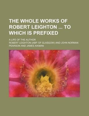 The Whole Works of Robert Leighton to Which Is Prefixed; A Life of the Author (Paperback): Robert Leighton