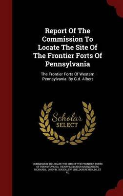 Report of the Commission to Locate the Site of the Frontier Forts of Pennsylvania - The Frontier Forts of Western Pennsylvania....