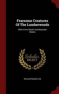 Fearsome Creatures of the Lumberwoods - With a Few Desert and Mountain Beasts (Hardcover): William Thomas Cox