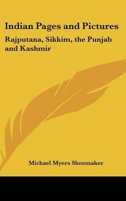 Indian Pages and Pictures - Rajputana, Sikkim, the Punjab and Kashmir (Hardcover): Michael Myers Shoemaker