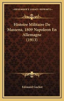 Histoire Militaire de Massena, 1809 Napoleon En Allemagne (1913) (English, French, Hardcover): Edouard Gachot