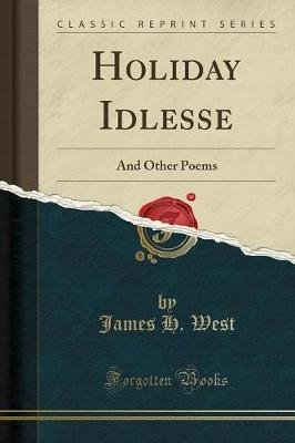 Holiday Idlesse - And Other Poems (Classic Reprint) (Paperback): James H. West