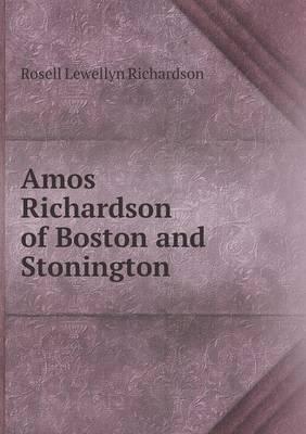 Amos Richardson of Boston and Stonington (Paperback): Rosell Lewellyn Richardson